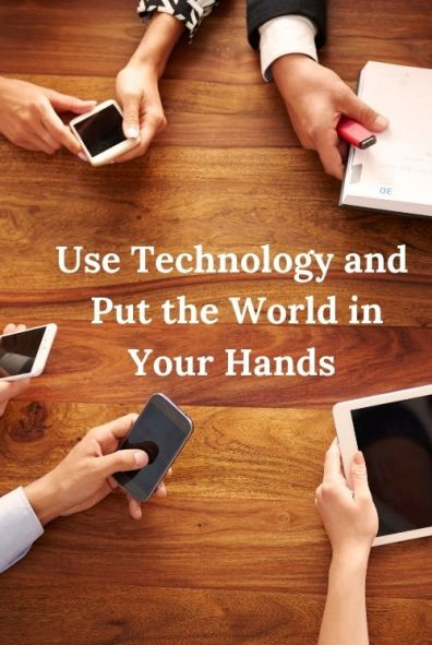 People holding technology and the word Use Technology and Put the World in Your Hands