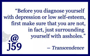 """Before you diagnose yourself with depression or low self-esteem, first make sure that you are not, in fact, just surrounding yourself with assholes"". - Transcendence"