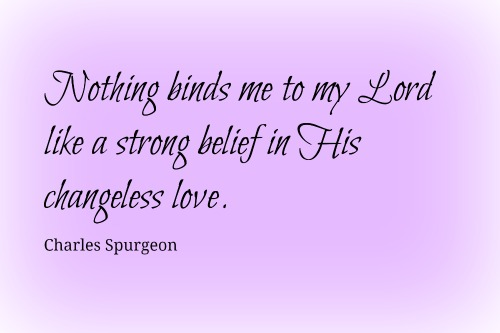 """Nothing binds me to my Lord like a strong belief in His changeless love."" ~Charles Spurgeon"