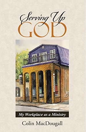 Serving Up God: My Workplace as Ministry, by Colin MacDougall #bookreview #Christianliving
