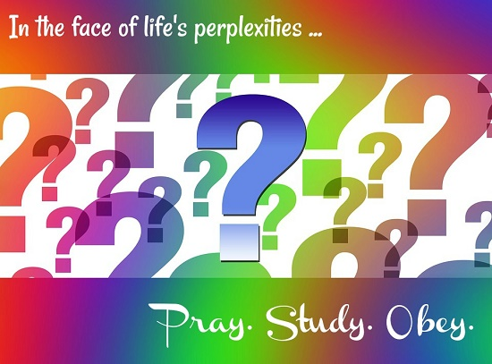 In the face of life's perplexities... Pray. Study. Obey.