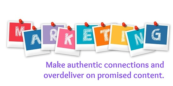 Marketing: Make authentic connections and overdeliver on promised content.