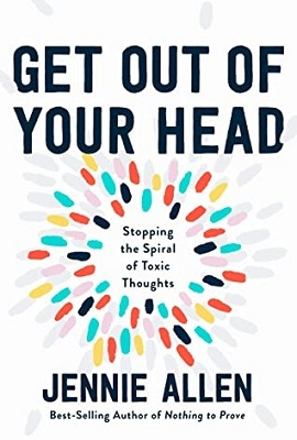 Get out of Your Head: Stopping the Spiral of Toxic Thoughts, by Jennie Allen