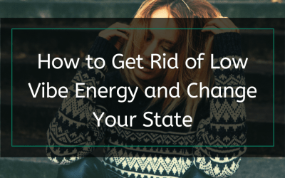 How to Get Rid of Low Vibe Energy and Change Your State