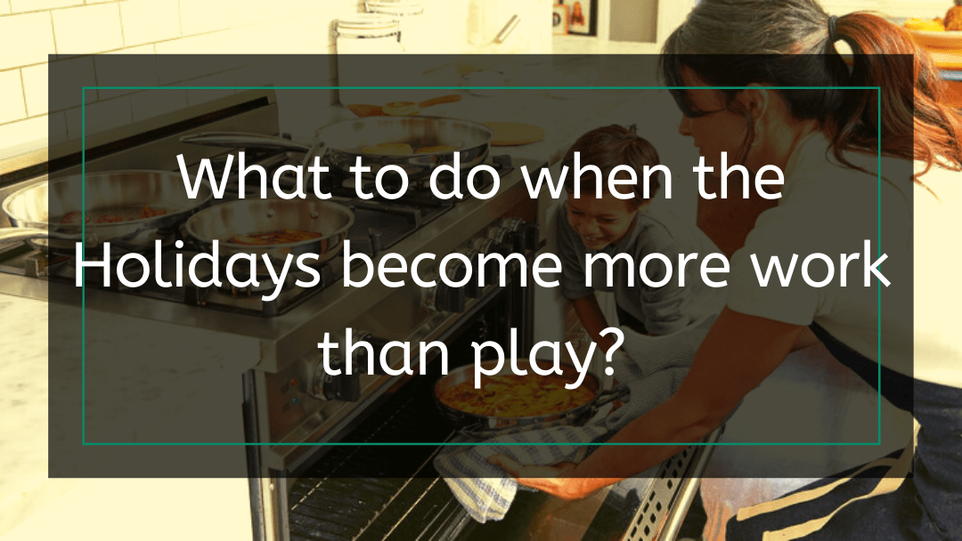What to do when the holidays become more work than play?