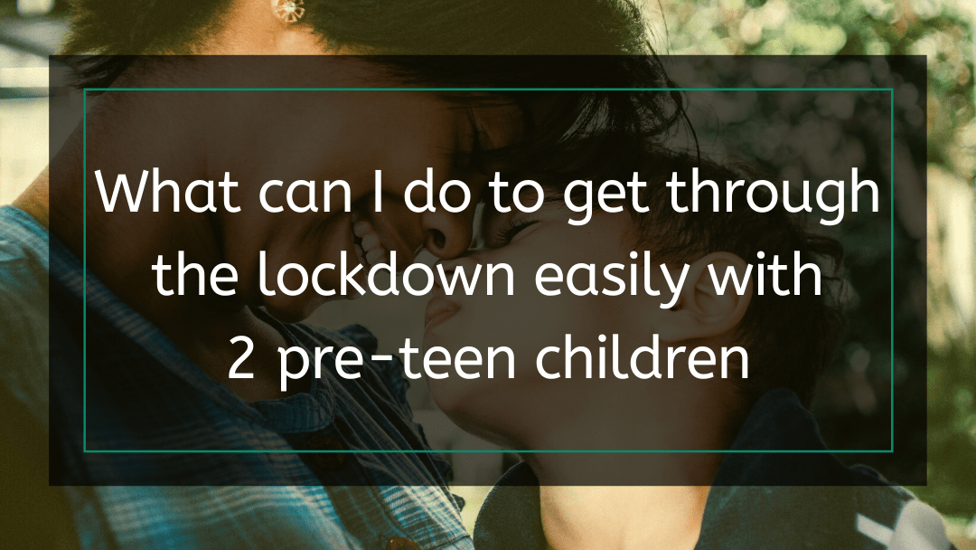 What can I do to get through the lockdown easily with 2 pre-teen children