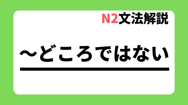 N2文法解説「~どころではない」