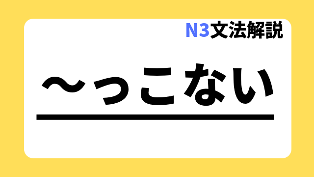 N3文法解説「~っこない」
