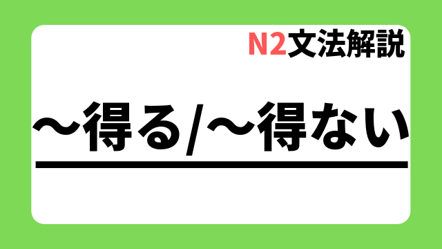 N2文法解説「~得る/~得ない」