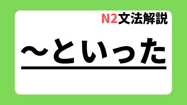 N2文法解説「~といった」