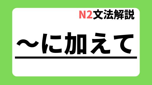 N2文法解説「~に加えて」