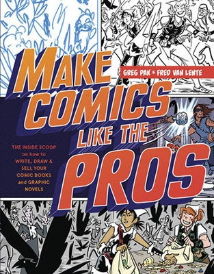 Make Comics Like the Pros: The Inside Scoop on How to Write, Draw, and Sell Your Comic Books and Graphic Novels by Greg Pak and Fred Van Lente