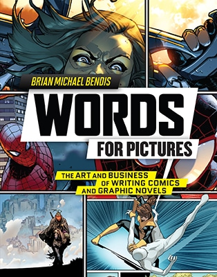 Words for Pictures: The Art and Business of Writing Comics and Graphic Novels by Brian Michael Bendis