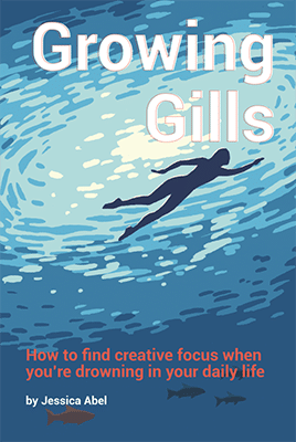Growing Gills: How to Find Creative Focus When You're Drowning in Your Daily Life by Jessica Abel