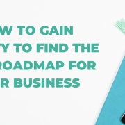 How to gain clarity to find the best roadmap for your business