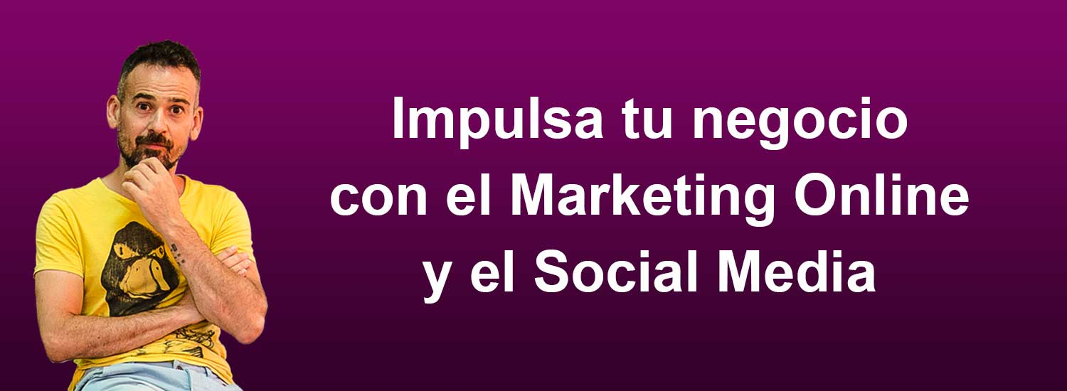 Impulsa tu negocio con el Marketing Online y el Social Media