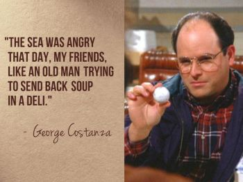 The sea was angry that day, my friends, like an old man trying to send back soup in a deli. – George Costanza, Seinfeld (Season 5, Episode 14 - The Marine Biologist)