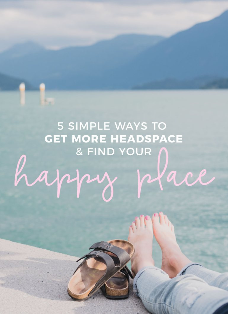 5 Easy Ways to get more Headspace & find your Happy Place
