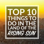 Top 10 Things to do in The Land of the Rising Sun – Tokyo