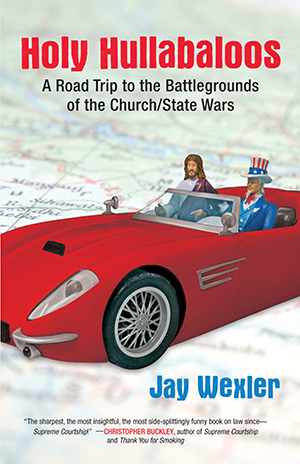 Holy Hullabaloos, A Road Trip to the Battlegrounds of the Church/State Wars