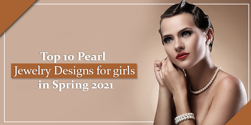 Top 10 Pearl Jewelry Designs for girls in Spring 2021