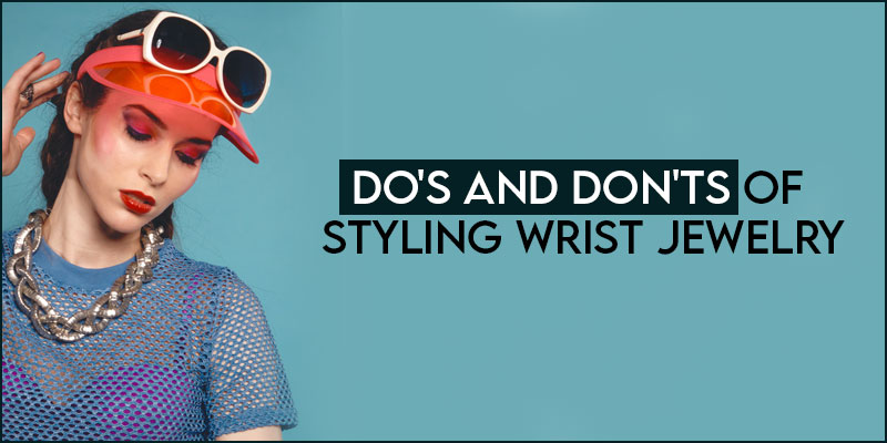 Dos And Donts of Styling Wrist Jewelry