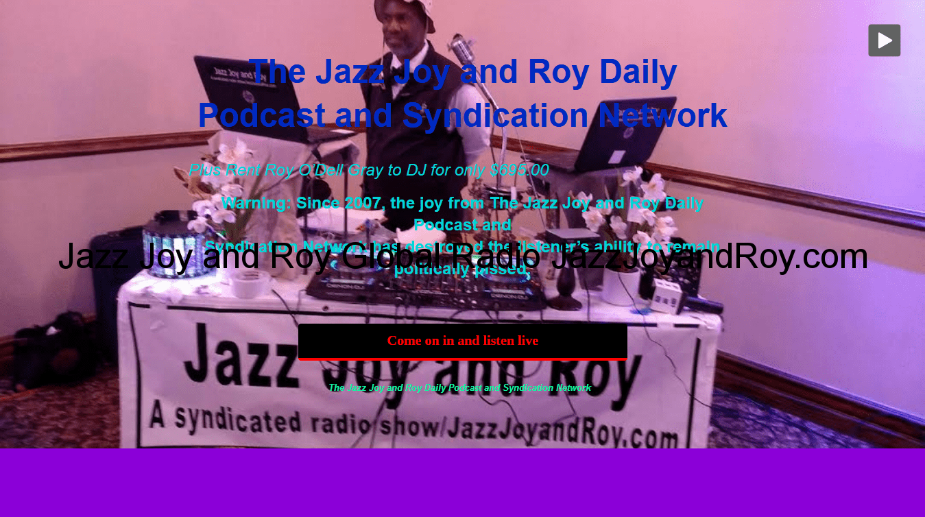 "Welcome to The Jazz Joy and Roy Daily Podcast and Syndication Network Warning: Since 2007, The Multitude's ability to remain politically pissed all day long has been destroyed by this great American small bilingual business. Symptoms include screaming, ""Oh snap, we listeners and DJ clients of all races have put 'Jazz Joy and Roy' on the first page of the search engine search 'Top News and Politics Podcasts in the Country' in virtually every country!"" Listeners who catch Roy's famous comments at the end of most shows know what put even more 'Joy' in Jazz Joy and Roy."