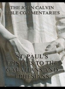 John Calvin's Commentaries On St. Paul's Epistles To The Galatians And Ephesians