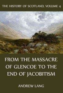 The History Of Scotland – Volume 4: From the massacre of Glencoe to the end of Jacobitism