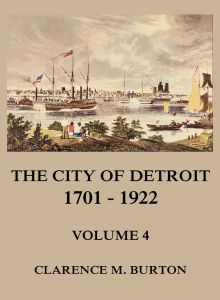 The City of Detroit, 1701 -1922, Volume 4