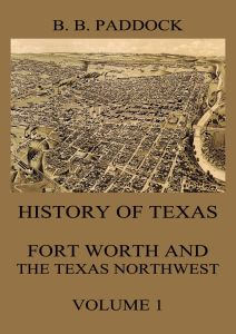 History of Texas: Fort Worth and the Texas Northwest Vol. 1
