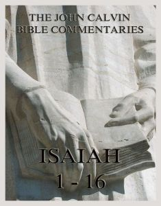 John Calvin's Bible Commentaries On Isaiah 1- 16