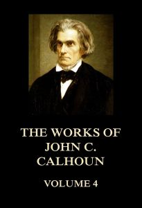 The Works of John C. Calhoun Volume 4