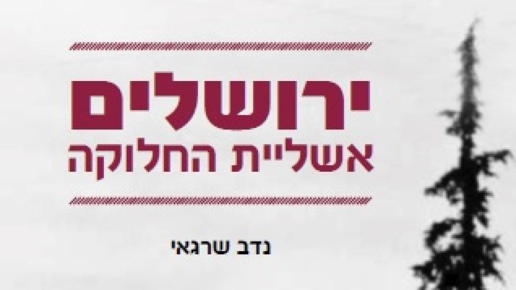 ספר חדש מאת נדב שרגאי מציג את חלוקת ירושלים כאשליה המנותקת מהמציאות