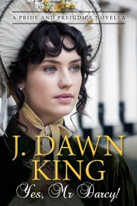 Yes Mr. Darcy, Jane Austen variation, Jane Austen fan fiction, Jane Austen, Pride and Prejudice, J. Dawn King, novella, historical fiction