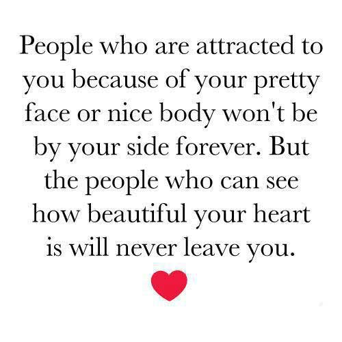 People who are attracted to you becuse of your pretty face or nice body won't be by your side forever.  But the people who can see how beautiful your heart is will never leave you.