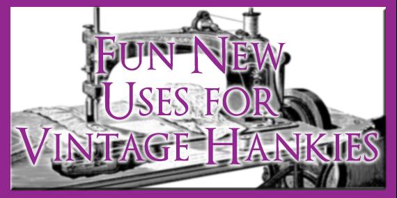 FUN NEW USES FOR VINTAGE HANKIES by Jean Brashear