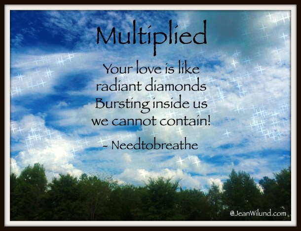 Your love will come find us! ~ Multiplied by Needtobreathe