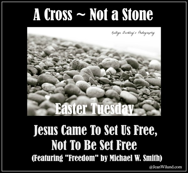 "Easter Tuesday ~ Everything could've been different, but God required a Cross, Not a Stone ~ Jesus Came to Set us Free, Not to be Set Free (Featuring ""Freedom"" by Michael W. Smith)"