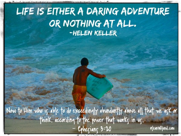 Life is either a daring adventure or nothing at all. Trust God and take it on. (Ephesians 3:20) via www.Jeanwilund.com