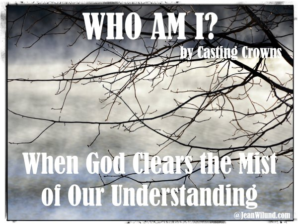 When God Clears the Mist of Our Understanding (Music Video: Who Am I? by Casting Crown)