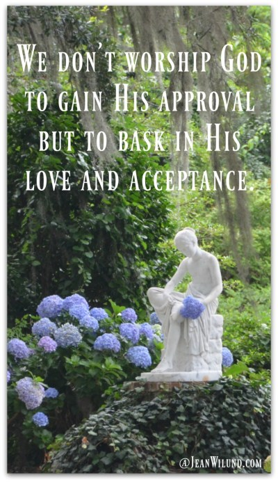 We don't worship God to gain His approval but to bask in His love and acceptance.