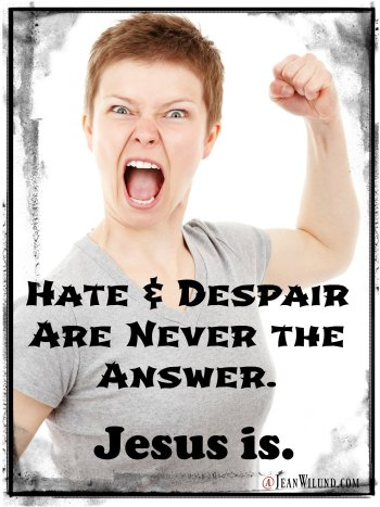 Hate & Despair are never the answer -- Jesus is. via www.JeanWilund.com