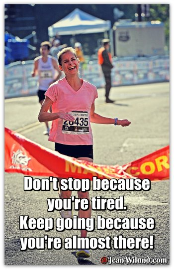 Don't stop because you're tired. Keep going because you're almost there. (Mom's Thought for the Week with Traci Burns) via www.JeanWilund.com