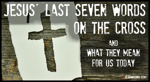 Jesus' Last Seven Words On the Cross and What They Mean For Us Today (via www.jeanwilund.com) #Easter #GoodFriday