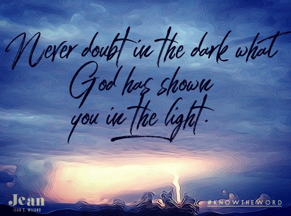 Never Doubt in the Dark What God Has Shown You in the Light (via When You Can't Even . . . Put Your But in the Right Place @ www.JeanWilund.com)