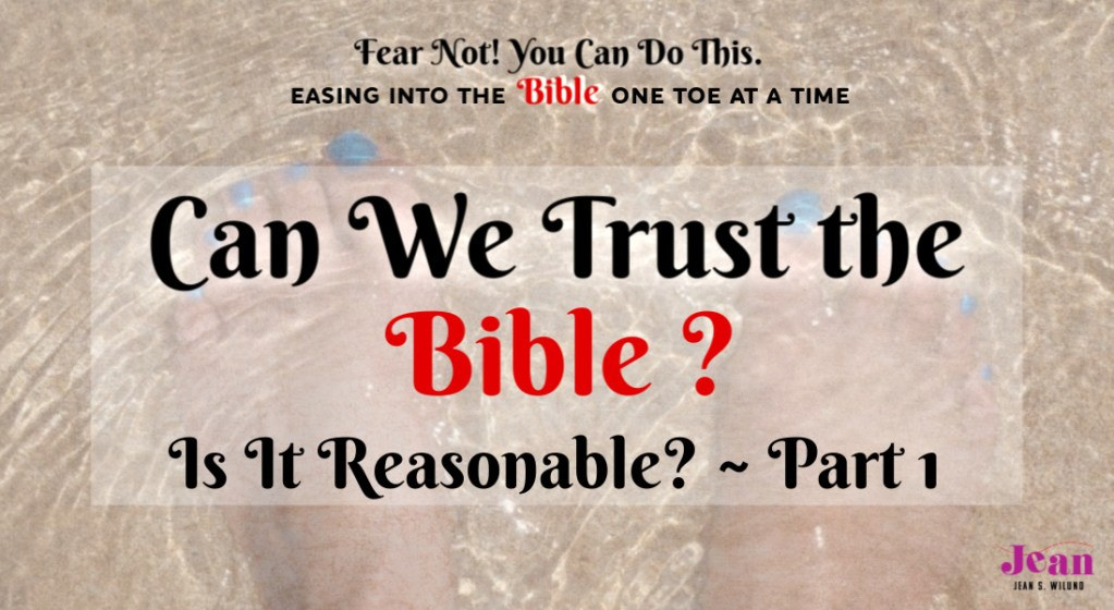 Can We Trust the Bible? - Is It Reasonable? Part 1 (From the Bible Study series: Fear Not! You Can Do This. Easing in the Bible One Toe at a Time) via www.JeanWilund.com