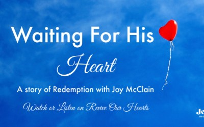 Waiting For His Heart (Joy McClain's Story of Redemption on Revive Our Hearts)