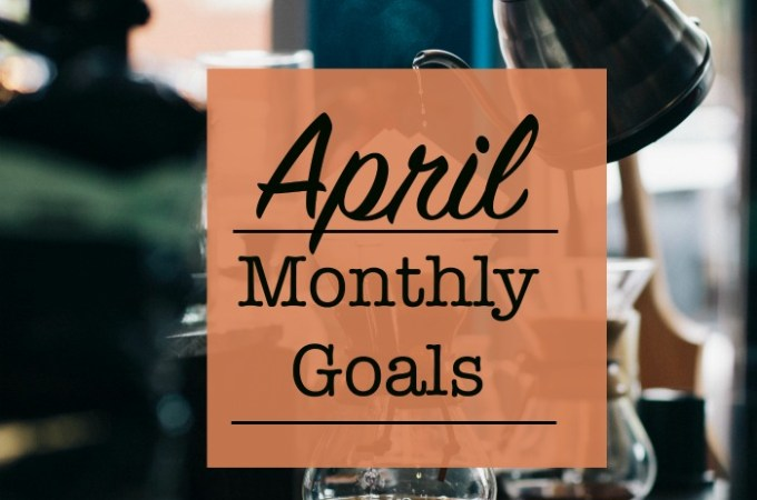 Spring Cleaning in Baby Steps – April Monthly Goals