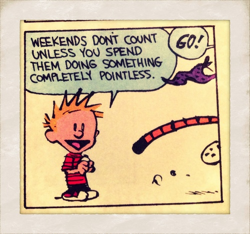 Weekends don't count unless you spend them doing something completely pointless